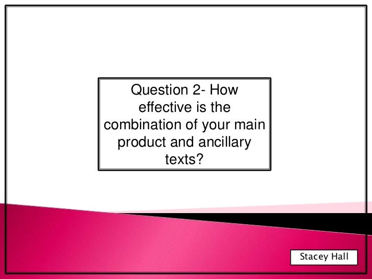 Question 2- How effective is the combination of your main product and ancillary texts?<br />Stacey Hall<br />
