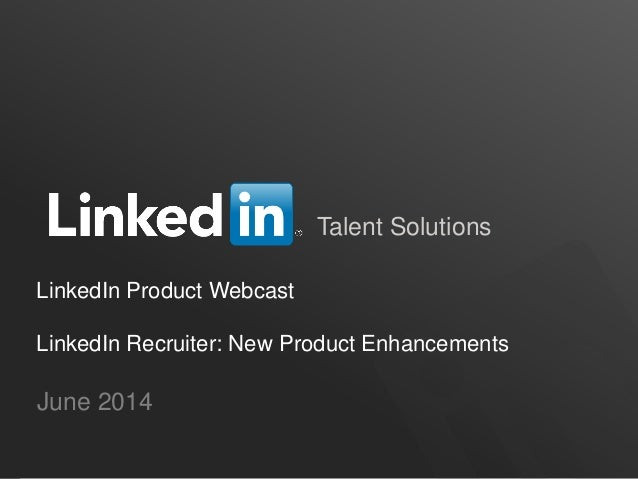 Talent Solutions LinkedIn Product Webcast LinkedIn Recruiter: New Product Enhancements June 2014