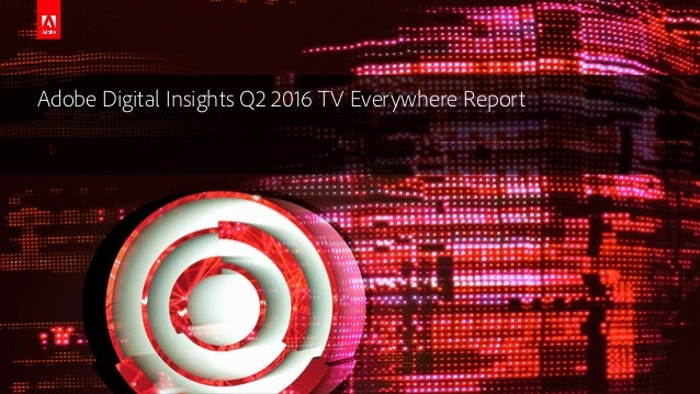 © 2016 Adobe Systems Incorporated. All Rights Reserved. Adobe Digital Insights Q2 2016 TV Everywhere Report