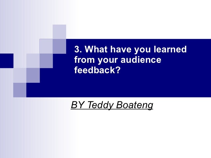 3. What have you learned from your audience feedback? BY Teddy Boateng