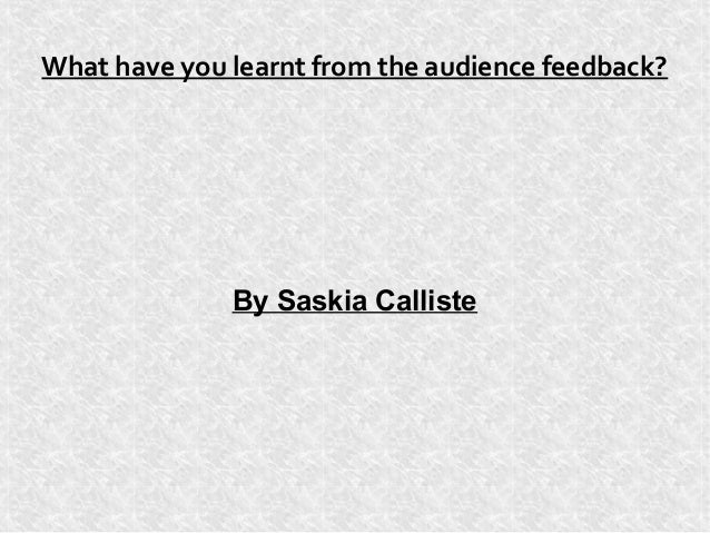 What have you learnt from the audience feedback?              By Saskia Calliste