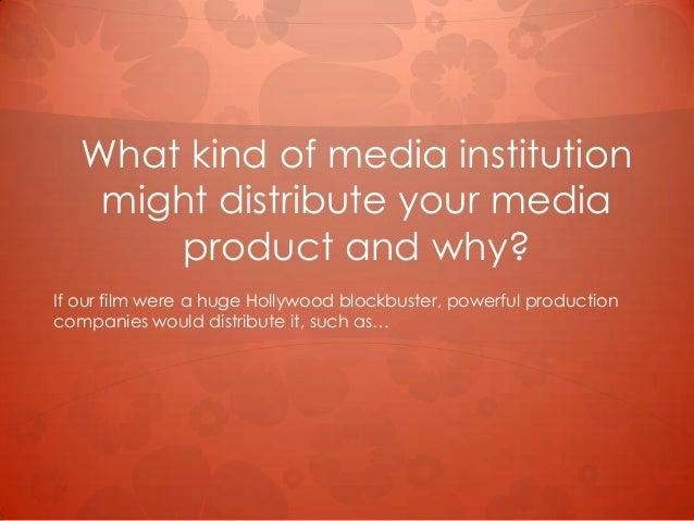 What kind of media institutionmight distribute your mediaproduct and why?If our film were a huge Hollywood blockbuster, po...
