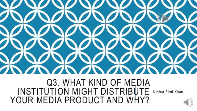 Q3. WHAT KIND OF MEDIA INSTITUTION MIGHT DISTRIBUTE YOUR MEDIA PRODUCT AND WHY? Nishat Simi Khan