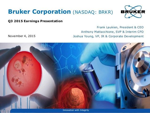 Bruker Corporation (NASDAQ: BRKR) Q3 2015 Earnings Presentation Frank Laukien, President & CEO Anthony Mattacchione, SVP &...