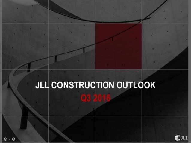 1 JLL CONSTRUCTION OUTLOOK Q3 2016