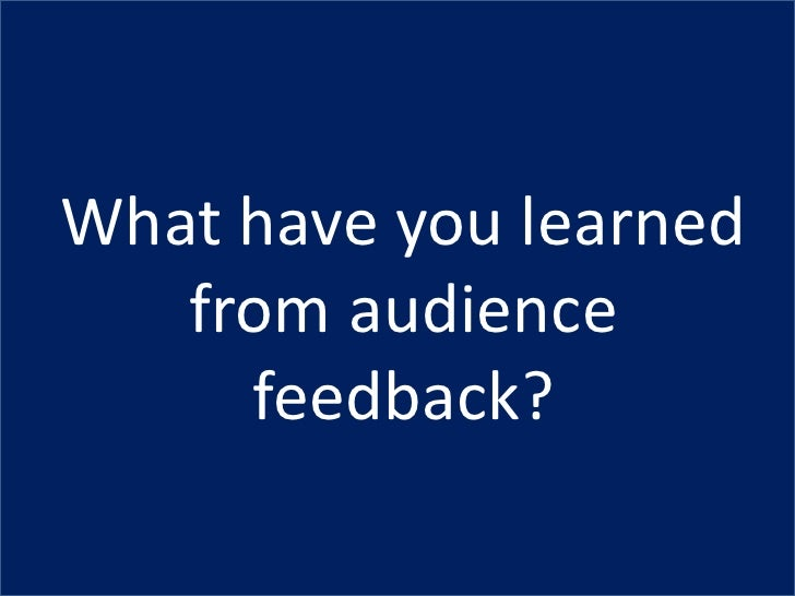 What have you learned   from audience     feedback?