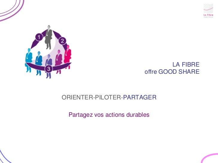 LA FIBRE                            offre GOOD SHAREORIENTER-PILOTER-PARTAGER Partagez vos actions durables