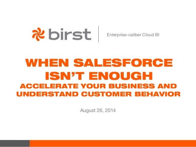 Enterprise-caliber Cloud BI  WHEN SALESFORCE  ISN'T ENOUGH  ACCELERATE YOUR BUSINESS AND  UNDERSTAND CUSTOMER BEHAVIOR  Au...