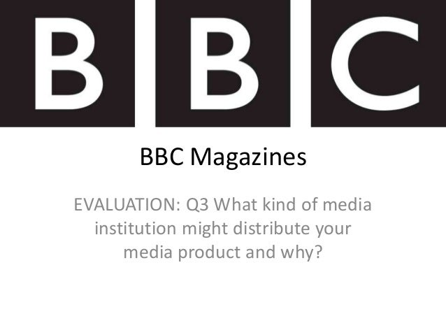 BBC MagazinesEVALUATION: Q3 What kind of media  institution might distribute your      media product and why?