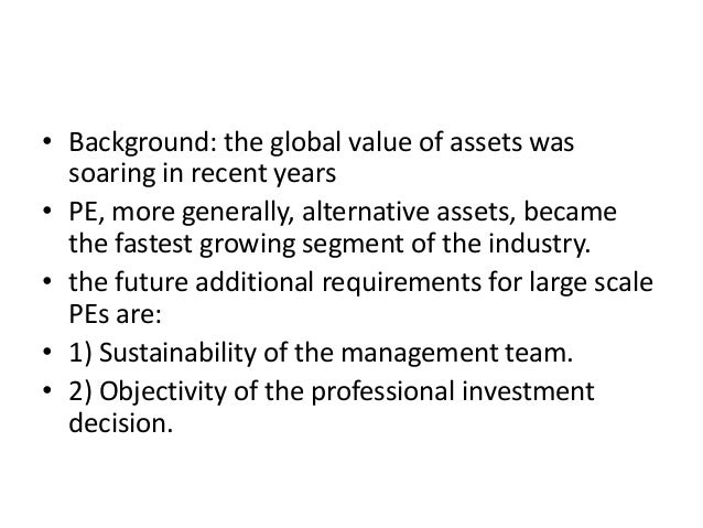 • Background: the global value of assets was soaring in recent years • PE, more generally, alternative assets, became the ...