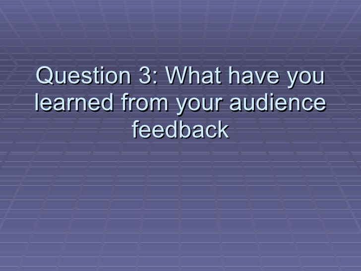 Question 3: What have you learned from your audience feedback