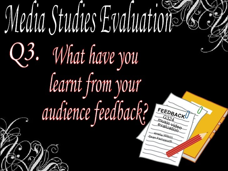 Media Studies Evaluation Q3. What have you  learnt from your audience feedback? FEEDBACK music video G324 evaluation Krist...