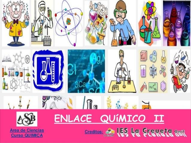 Area de Ciencias Curso QUIMICA ENLACE QUíMICO II Creditos:
