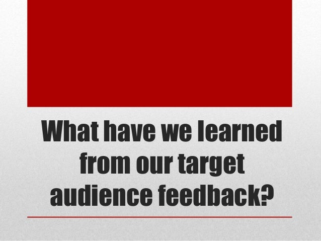 What have we learned from our target audience feedback?