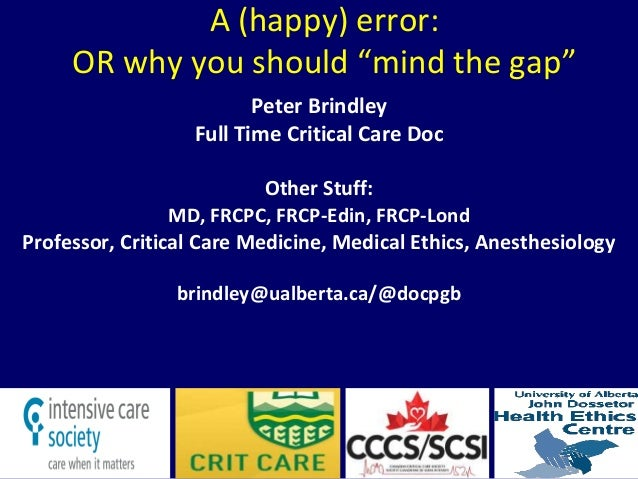 "A (happy) error: OR why you should ""mind the gap"" Peter Brindley Full Time Critical Care Doc Other Stuff: MD, FRCPC, FRCP-..."