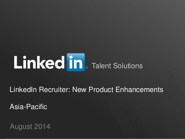 Talent Solutions August 2014 LinkedIn Recruiter: New Product Enhancements Asia-Pacific