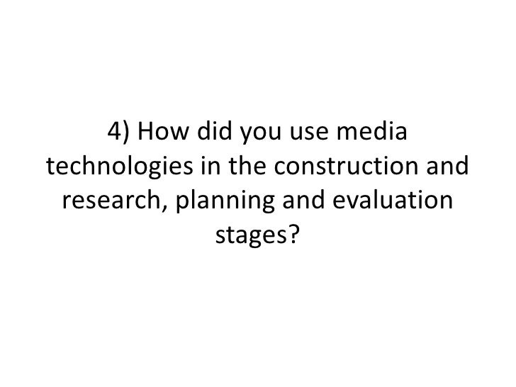 4) How did you use media technologies in the construction and research, planning and evaluation stages?