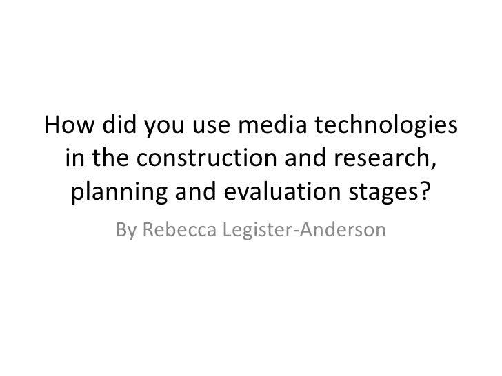 How did you use media technologies in the construction and research, planning and evaluation stages?<br />By Rebecca Legis...