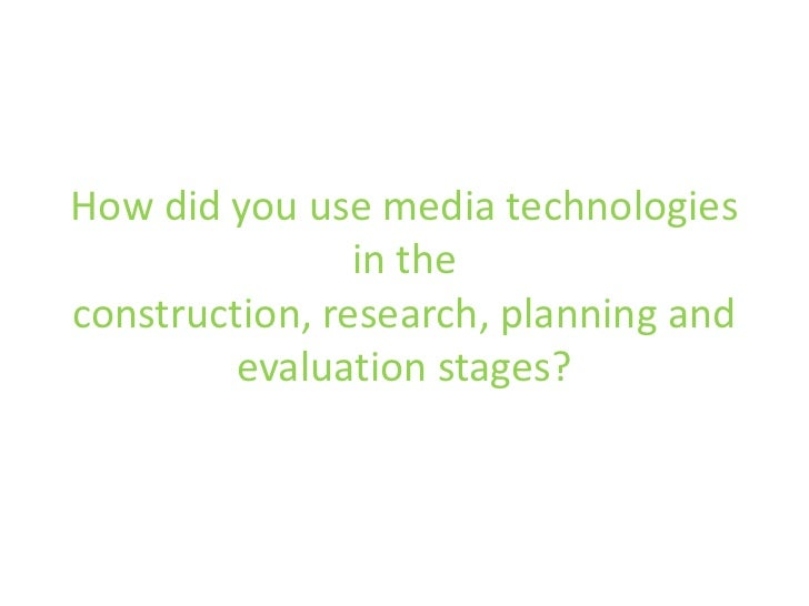 How did you use media technologies in the construction, research, planning and evaluation stages?<br />