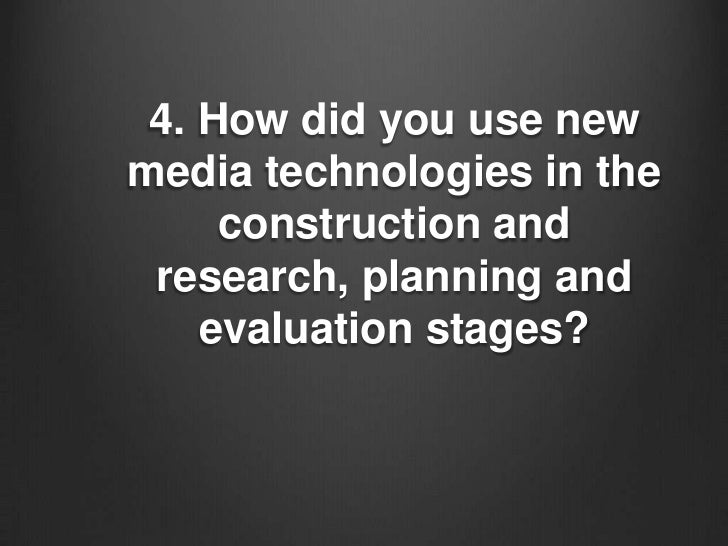 4. How did you use newmedia technologies in the     construction and research, planning and    evaluation stages?
