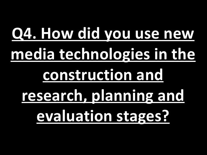 Q4. How did you use newmedia technologies in the    construction and research, planning and   evaluation stages?