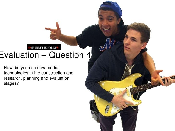 Evaluation – Question 4 How did you use new media technologies in the construction and research, planning and evaluation s...