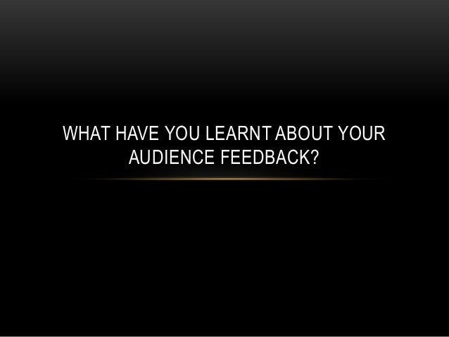 WHAT HAVE YOU LEARNT ABOUT YOUR      AUDIENCE FEEDBACK?