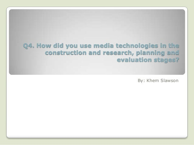 Q4. How did you use media technologies in the      construction and research, planning and                           evalu...