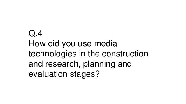 Q.4 How did you use media technologies in the construction and research, planning and evaluation stages?