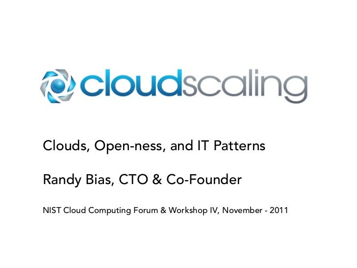 Clouds, Open-ness, and IT PatternsRandy Bias, CTO & Co-FounderNIST Cloud Computing Forum & Workshop IV, November - 2011