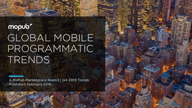 GLOBAL MOBILE PROGRAMMATIC TRENDS A MoPub Marketplace Report | Q4 2015 Trends Published February 2016