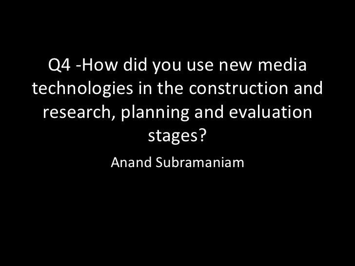 Q4 -How did you use new mediatechnologies in the construction and research, planning and evaluation               stages? ...
