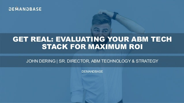 GET REAL: EVALUATING YOUR ABM TECH STACK FOR MAXIMUM ROI JOHN DERING | SR. DIRECTOR, ABM TECHNOLOGY & STRATEGY DEMANDBASE