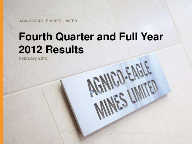 AGNICO-EAGLE MINES LIMITEDFourth Quarter and Full Year2012 ResultsFebruary 2013