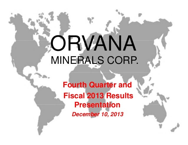 MINERALS CORP. ORVANA Fourth Quarter and Fiscal 2013 Results Presentation December 10, 2013