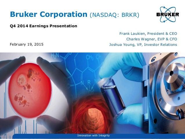 Bruker Corporation (NASDAQ: BRKR) Q4 2014 Earnings Presentation Frank Laukien, President & CEO Charles Wagner, EVP & CFO J...