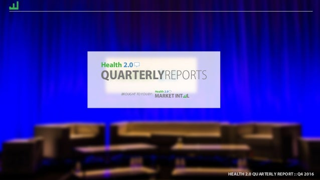HEALTH 2.0 QUARTERLY REPORT :: Q4 2016 QUARTERLYREPORTS HEALTH 2.0 QUARTERLY REPORT :: Q4 2016 BROUGHT TO YOU BY: