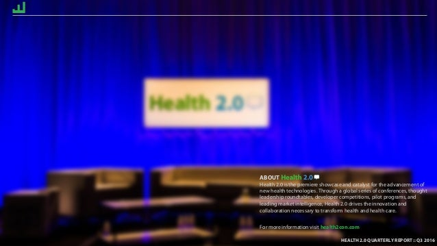 HEALTH 2.0 QUARTERLY REPORT :: Q4 2016 ABOUT Health 2.0 is the premiere showcase and catalyst for the advancement of new h...