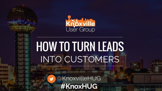HOW TO TURN LEADS INTO CUSTOMERS @KnoxvilleHUG #KnoxHUG