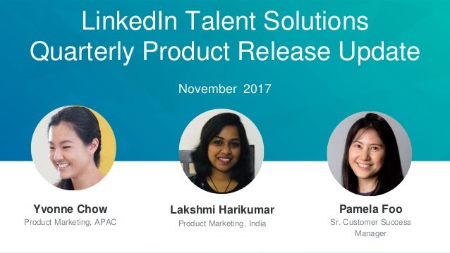 LinkedIn Talent Solutions Quarterly Product Release Update November 2017 Lakshmi Harikumar Product Marketing, India Yvonne...