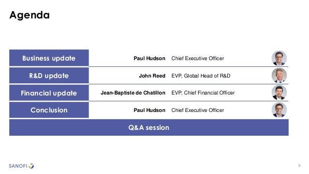 3 Agenda Business update Paul Hudson Chief Executive Officer R&D update John Reed EVP, Global Head of R&D Financial update...