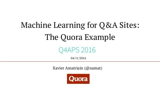 Machine Learning for Q&A Sites: The Quora Example Xavier Amatriain (@xamat) 04/11/2016
