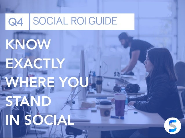 Q4 SOCIAL ROI GUIDE KNOW EXACTLY WHERE YOU STAND IN SOCIAL