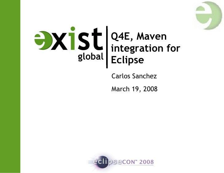 Q4E, Maven integration for Eclipse Carlos Sanchez March 19, 2008