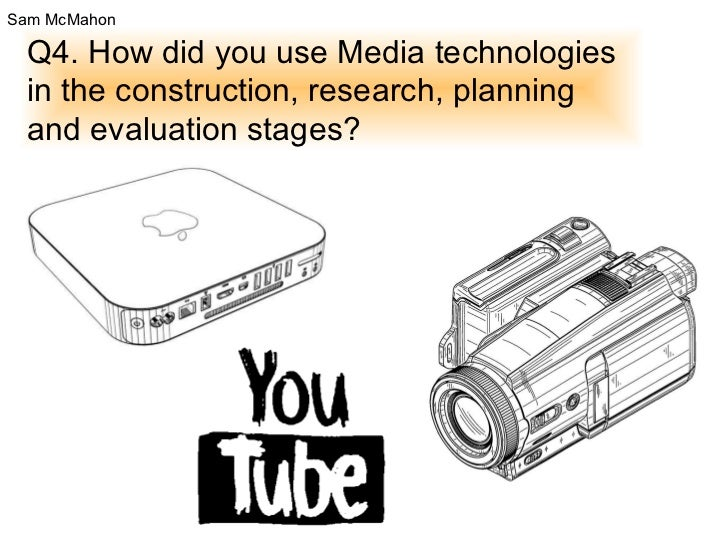 Q4. How did you use Media technologies in the construction, research, planning and evaluation stages? Sam McMahon
