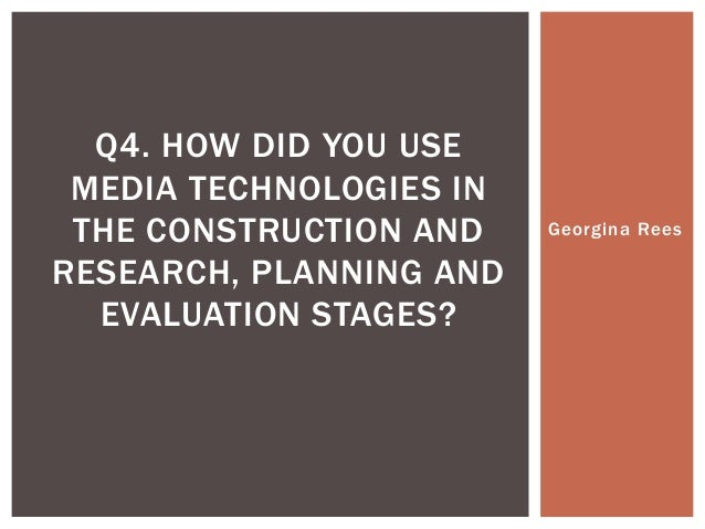 Q4. HOW DID YOU USE MEDIA TECHNOLOGIES IN THE CONSTRUCTION AND RESEARCH, PLANNING AND EVALUATION STAGES?  Georgina Rees