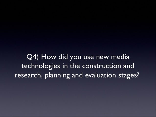 Q4) How did you use new mediatechnologies in the construction andresearch, planning and evaluation stages?