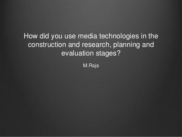 How did you use media technologies in the construction and research, planning and evaluation stages? M.Raja