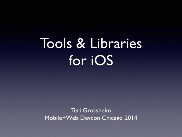 Tools & Libraries 	  for iOS Teri Grossheim	  Mobile+Web Devcon Chicago 2014