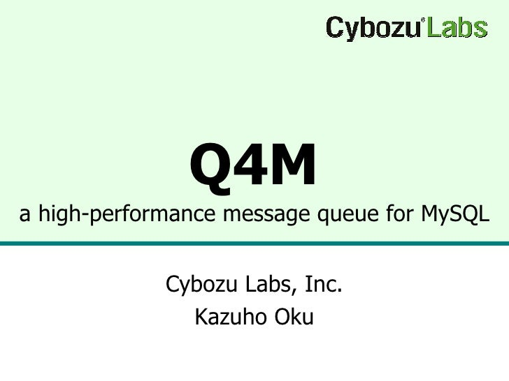 Q4M a high-performance message queue for MySQL Cybozu Labs, Inc. Kazuho Oku